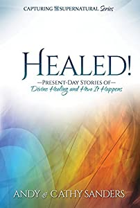 Healed!: Present-Day Stories of Divine Healing and How It Happens (Capturing the Supernatural Book 1)