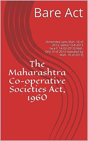 The Maharashtra Co-operative Societies Act, 1960: [Amended upto Mah. 16 of 2013, dated 13-8-2013 (w.e.f. 14-02-2013) Mah. Ord. VI of 2013 repealed by Mah. 16 of 2013]