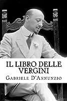 Il libro delle vergini: Le vergini - Favola sentimentale - Nell'assenza di Lanciotto - Ad altare Dei (Opere di D'Annunzio Vol. 1)