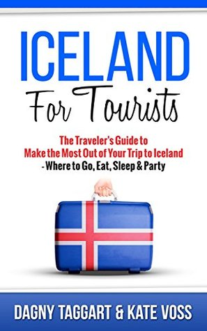 Iceland: For Tourists! - The Traveler's Guide to Make The Most Out of Your Trip to Iceland - Where to Go, Eat, Sleep & Party