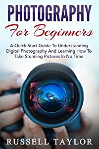 Photography: For Beginners! - A Quick-Start Guide To Understanding Digital Photography And Learning How To Take Stunning Pictures In No Time (Digital Photography, Photography Books, DSLR Photography)