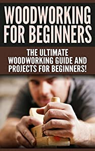 WOODWORKING for Beginners: The Ultimate Woodworking Guide and Projects for Beginners!