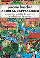 Adiós al Capitalismo: Autonomía, sociedad del buen vivir y multiplicidad de mundos