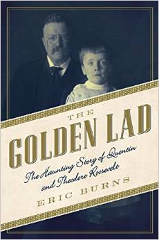 The Golden Lad The Haunting Story of Quentin and Theodore Roosevelt - Eric Burns