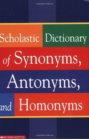Scholastic Dictionary of Synonyms, Antonyms and Homonyms by