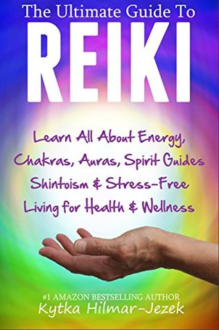 The Ultimate Beginner's Guide to Reiki: Learn All About Reiki Energy, Chakras, Auras, Spirit Guides, Shintoism & Stress-Free Living for Health & Wellness
