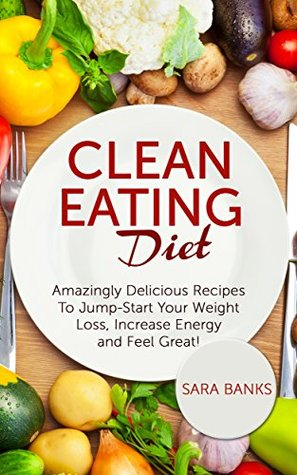 Clean Eating: Amazingly Delicious Recipes To Jump Start Your Weight Loss, Increase Energy and Feel Great! (Clean Food Diet Book 1)
