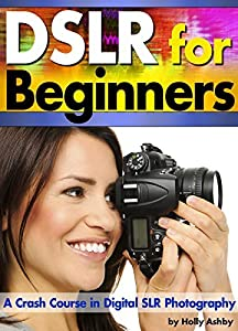 DSLR For Beginners: A Crash Course in Digital SLR Photography ~ How to Take Better Photos by Understanding Digital Photography Basics