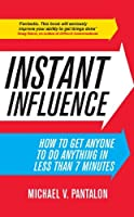Instant Influence: How to Get Anyone to do Anything in Less Than 7 Minutes