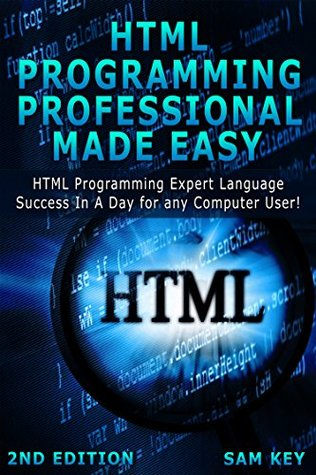 HTML Programming Professional Made Easy 2nd Edition: Expert HTML Programming Language Success in a Day for any Computer Users (HTML, SQL, HTML Programming, ... Linux, Windows, Web Programming)