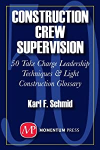 Construction Crew Supervision: 50 Take Charge Leadership Techniques & Light Construction Glossary