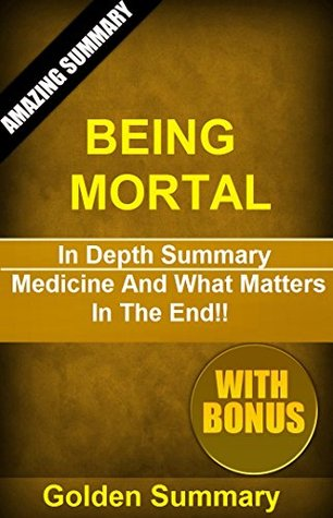 Being Mortal By Atul Gawande: In Depth Summary - Medicine And What Matters In The End!! (Being Mortal: A Detailed Summary And Analysis-- Medicine, Paperback, Audiobook, Mortal Life)