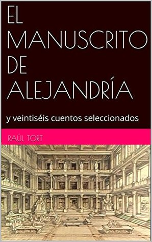 EL MANUSCRITO DE ALEJANDRÍA: y veintiséis cuentos seleccionados Raúl Tort