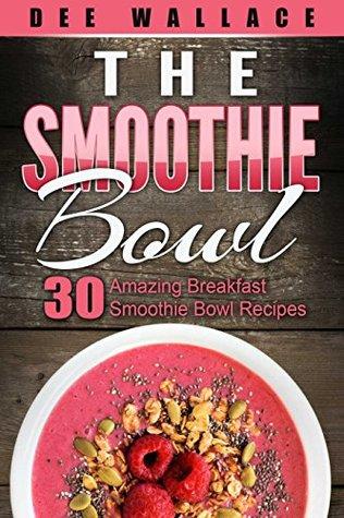 The Smoothie Bowl: 30 amazing breakfast smoothie bowl recipes
