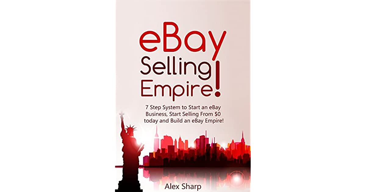 Ebay Selling 7 Step System To Start An Ebay Business Start Selling From 0 Today And Build An Ebay Empire By Alex Sharp