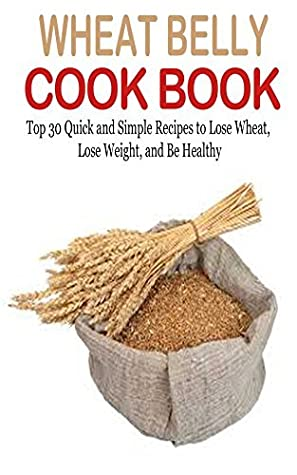 Wheat Belly: Wheat Belly Cookbook: 30+ Wheat Free Recipes to
