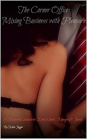 The Corner Office - Mixing Business with Pleasure: A Fitzpatrick Industries Erotic Short - Margot and Jared