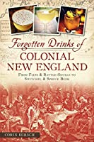 Forgotten Drinks of Colonial New England: From Flips and Rattle-Skulls to Switchel and Spruce Beer (American Palate)