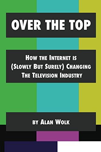 Over The Top How The Internet Is (Slowly But Surely) Changing The Television Industry