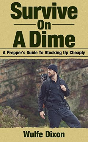 Survive On A Dime: A Preppers Guide To Stocking Up Cheaply (Homesteading, Preppers Supplies, Urban Collapse)