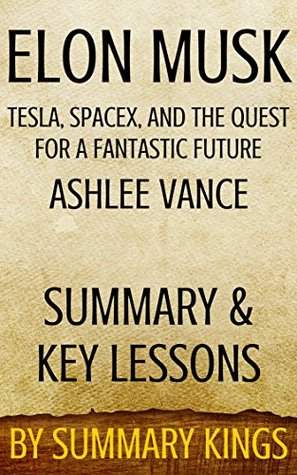 Elon Musk Tesla, SpaceX, and the Quest for a Fantastic Future: by Ashlee Vance (Summary & Key Lessons)