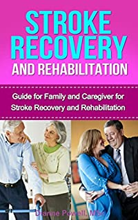 Stroke Recovery and Rehabilitation : Guide for Family and Caregiver (stroke recovery,treatment for stroke,rehabilitation for stroke victims)