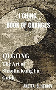 I Ching Book of Changes : Qi Gong, Chi Kung, or Chi Gung : The Art of Shaolin Kung Fu Guide