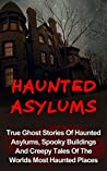 Haunted Asylums: True Ghost Stories Of Haunted Asylums, Spooky Buildings And Creepy Tales Of The Worlds Most Haunted Places
