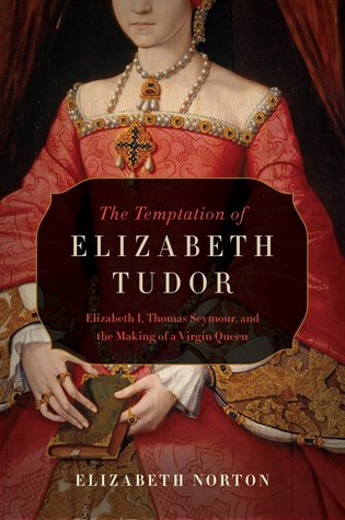 Thomas Seymour Elizabeth I The Temptation of Elizabeth Tudor and the Making of a Virgin Queen