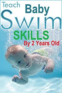 Teach Baby Swim Skills By 2 Years Old: How To Teach Your Baby To Swim By Age 2