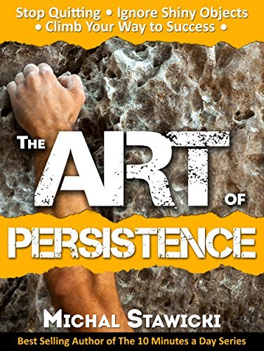 The-Art-of-Persistence-Stop-Quitting-Ignore-Shiny-Objects-and-Climb-Your-Way-to-Success