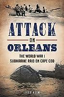 Attack on Orleans: The World War I Submarine Raid on Cape Cod (War Era and Military)