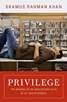 Privilege: The Making of an Adolescent Elite at St. Paul's School: The Making of an Adolescent Elite at St. Paul's School (Princeton Studies in Cultural Sociology)