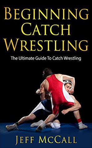 Catch Wrestling: The Ultimate Guide To Beginning Catch