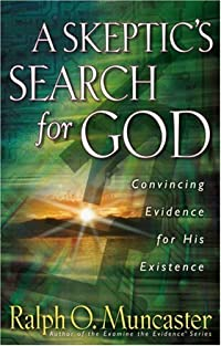 A Skeptic's Search for God: Convincing Evidence for His Existence