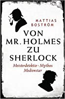 Von Mr. Holmes zu Sherlock: Meisterdetektiv. Mythos. Medienstar