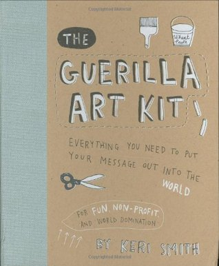 The Guerilla Art Kit: Everything You Need to Put Your Message Out into the World