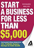 Start a Business for Less Than $5,000: From Accountant to Window-Washing Service, 125+ Profitable Business Startups for Under $5,000