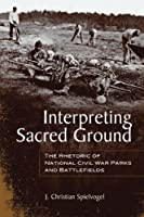 Interpreting Sacred Ground: The Rhetoric of National Civil War Parks and Battlefields (Albma Rhetoric Cult & Soc Crit)