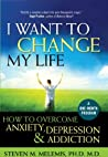 I Want to Change My Life: How to Overcome Anxiety, Depression and Addiction
