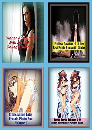 Adult Stories: Erotica 4 Books in 1 Bundle! Erotic Exotic Extreme 3-D Anime Adventure Picture Book, Dinner And Drinks With An Old College Buddy , Endless Passion, 10 of the Best Erotic Romantic Stori