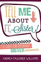 Tell Me about It, Sister!: A Guide for Returned Sister Missionaries