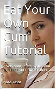 Eat Your Own Cum Tutorial: A very short effective tutorial to tasting your own semen.