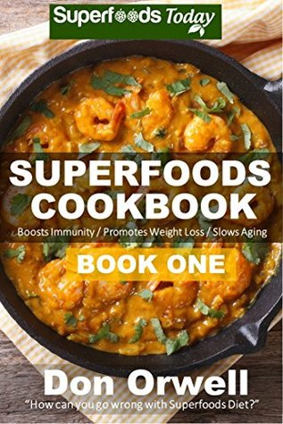 Superfoods Cookbook: Book One: Over 75 Recipes of Quick & Easy, Low Fat, Gluten Free, Wheat Free, Low Cholesterol, Whole Foods Superfoods for Weight Loss ... cookbook - weight loss plan for women 29)