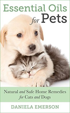 Essential Oils For Pets Natural And Safe Home Remedies For Cats And Dogs By Daniela Emerson