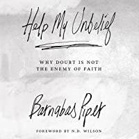 Help My Unbelief: Why Doubt Is Not the Enemy of Faith