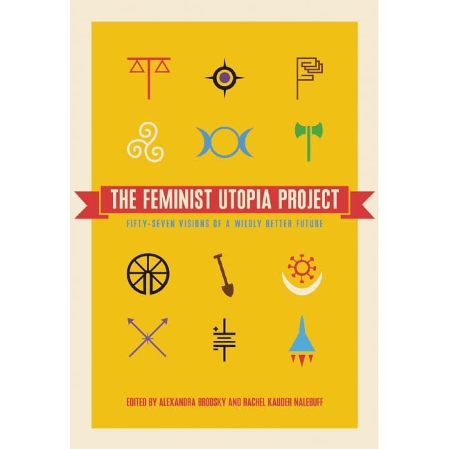 the feminist utopia project fifty seven visions of a wildly  the feminist utopia project fifty seven visions of a wildly better future by alexandra brodsky
