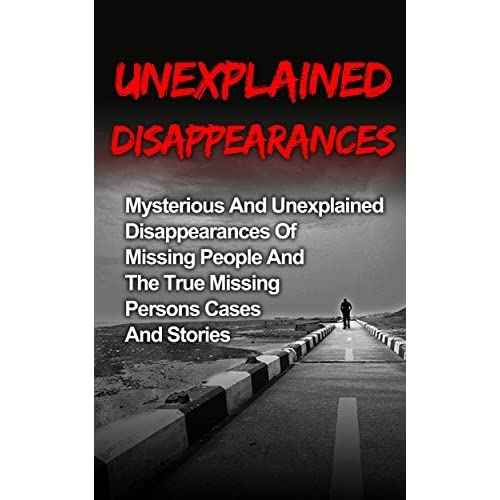 Unexplained Disappearances: Mysterious And Unexplained
