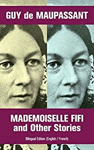 Mademoiselle Fifi and Other Stories - Bilingual Edition (English / French): An Adventure in Paris, Boule de Suif, Rust, Marroca, The Log, The Relic, Words ... Christmas Eve, Two Friends, Am I Insane?...