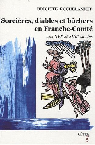 Sorcières, diables et bûchers en Franche-Comté aux XVIe et XVIIe siècles